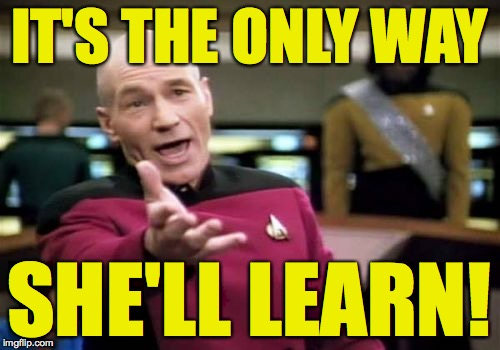 Picard Wtf Meme | IT'S THE ONLY WAY SHE'LL LEARN! | image tagged in memes,picard wtf | made w/ Imgflip meme maker