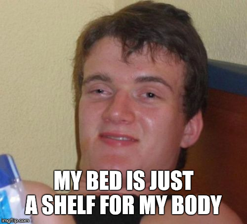Body Storage  | MY BED IS JUST A SHELF FOR MY BODY | image tagged in memes,10 guy,bed,sudden realization,stupid | made w/ Imgflip meme maker
