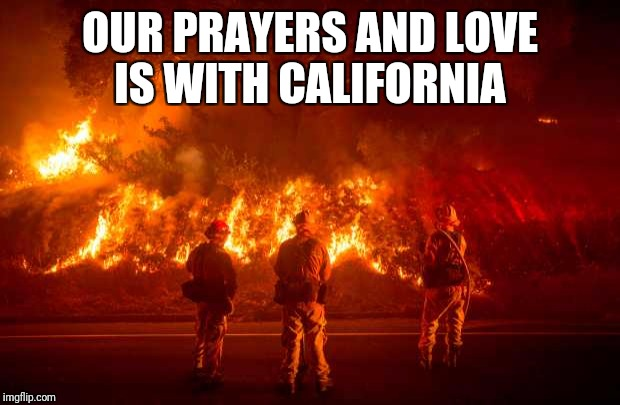 Our prayers and love are with you California  | OUR PRAYERS AND LOVE IS WITH CALIFORNIA | image tagged in california fires | made w/ Imgflip meme maker