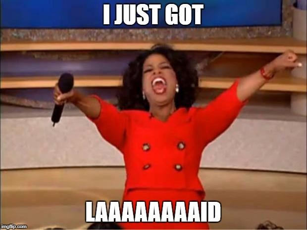 Oprah You Get A Meme | I JUST GOT LAAAAAAAAID | image tagged in memes,oprah you get a | made w/ Imgflip meme maker