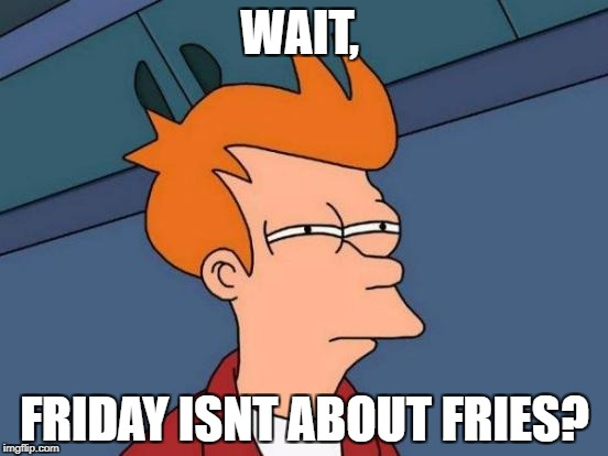 Futurama Fry Meme | WAIT, FRIDAY ISNT ABOUT FRIES? | image tagged in memes,futurama fry | made w/ Imgflip meme maker