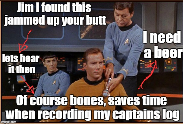 Jim I found this jammed up your butt Of course bones, saves time when recording my captains log lets hear it then I need a beer | image tagged in star trek,beer | made w/ Imgflip meme maker