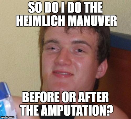 10 Guy Meme | SO DO I DO THE HEIMLICH MANUVER BEFORE OR AFTER THE AMPUTATION? | image tagged in memes,10 guy | made w/ Imgflip meme maker