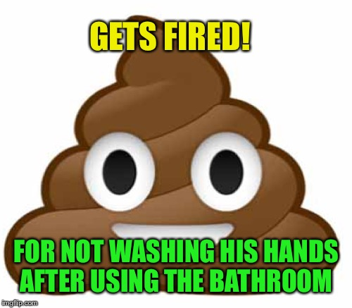 GETS FIRED! FOR NOT WASHING HIS HANDS AFTER USING THE BATHROOM | made w/ Imgflip meme maker