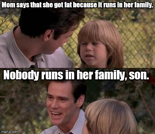 Mom says that she got fat because it runs in her family. Nobody runs in her family, son. | made w/ Imgflip meme maker