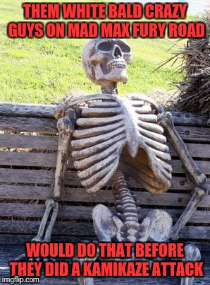 Waiting Skeleton Meme | THEM WHITE BALD CRAZY GUYS ON MAD MAX FURY ROAD WOULD DO THAT BEFORE THEY DID A KAMIKAZE ATTACK | image tagged in memes,waiting skeleton | made w/ Imgflip meme maker