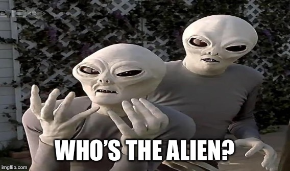 WHO'S THE ALIEN? | made w/ Imgflip meme maker