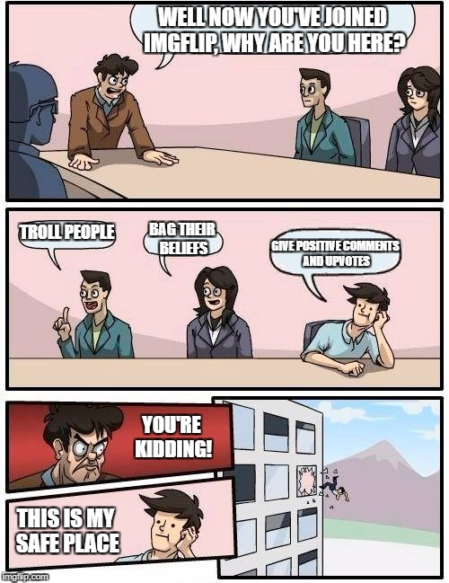 Boardroom Meeting Suggestion Meme | WELL NOW YOU'VE JOINED IMGFLIP, WHY ARE YOU HERE? TROLL PEOPLE BAG THEIR BELIEFS GIVE POSITIVE COMMENTS AND UPVOTES YOU'RE KIDDING! THIS IS  | image tagged in memes,boardroom meeting suggestion | made w/ Imgflip meme maker