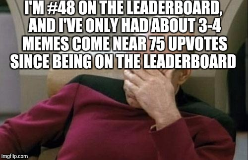 Captain Picard Facepalm Meme | I'M #48 ON THE LEADERBOARD, AND I'VE ONLY HAD ABOUT 3-4 MEMES COME NEAR 75 UPVOTES SINCE BEING ON THE LEADERBOARD | image tagged in memes,captain picard facepalm | made w/ Imgflip meme maker