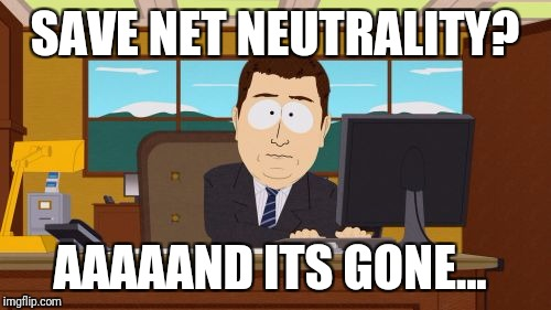 Aaaaand Its Gone Meme | SAVE NET NEUTRALITY? AAAAAND ITS GONE... | image tagged in memes,aaaaand its gone | made w/ Imgflip meme maker