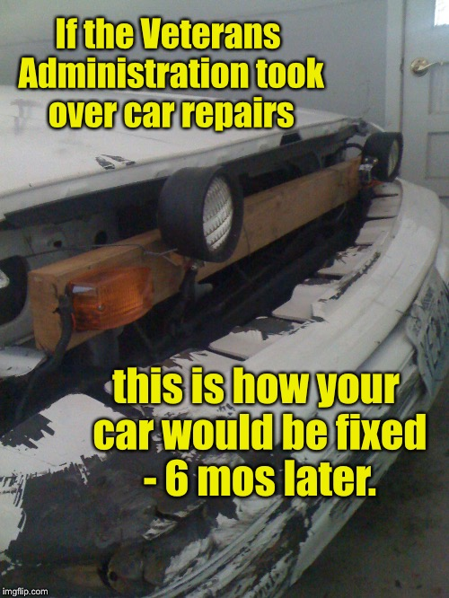 And you'd get a bill for the parts. | If the Veterans Administration took over car repairs this is how your car would be fixed - 6 mos later. | image tagged in memes,va,veterans administration,treatment delays,car repair | made w/ Imgflip meme maker
