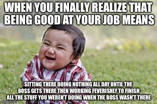 Evil Toddler Meme | WHEN YOU FINALLY REALIZE THAT BEING GOOD AT YOUR JOB MEANS SITTING THERE DOING NOTHING ALL DAY UNTIL THE BOSS GETS THERE THEN WORKING FEVERI | image tagged in memes,evil toddler | made w/ Imgflip meme maker