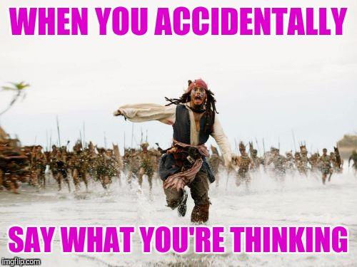 Jack Sparrow Being Chased Meme | WHEN YOU ACCIDENTALLY SAY WHAT YOU'RE THINKING | image tagged in memes,jack sparrow being chased | made w/ Imgflip meme maker