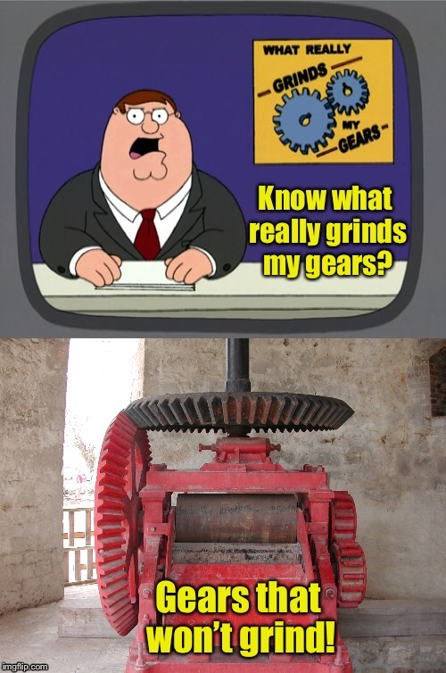 . | image tagged in memes,you know what really grinds my gears,gears,not grinding,funny memes | made w/ Imgflip meme maker