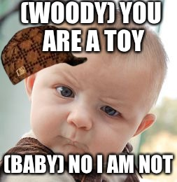 Baby issues | (WOODY) YOU ARE A TOY (BABY) NO I AM NOT | image tagged in memes,skeptical baby,scumbag | made w/ Imgflip meme maker