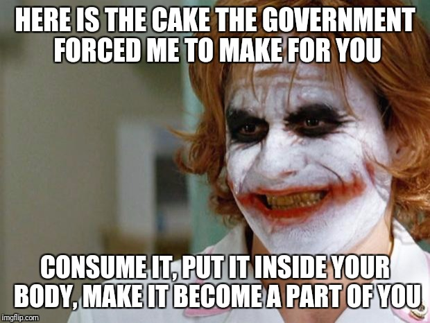 It might be a  bad idea to mess with people who make your food  | HERE IS THE CAKE THE GOVERNMENT FORCED ME TO MAKE FOR YOU CONSUME IT, PUT IT INSIDE YOUR BODY, MAKE IT BECOME A PART OF YOU | image tagged in joker nurse,gay wedding cake,religious liberty | made w/ Imgflip meme maker