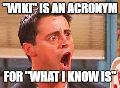 "Never could've imagined! | ""WIKI"" IS AN ACRONYM FOR ""WHAT I KNOW IS"" 