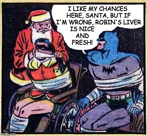 I LIKE MY CHANCES HERE, SANTA, BUT IF I'M WRONG, ROBIN'S LIVER IS NICE AND FRESH! | made w/ Imgflip meme maker