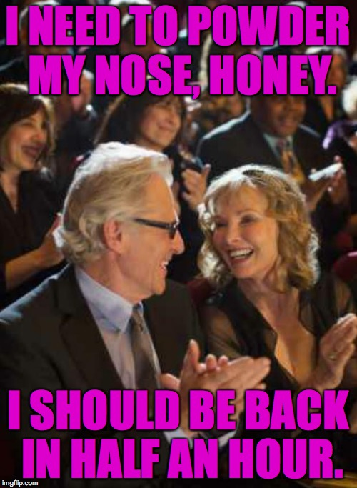 I NEED TO POWDER MY NOSE, HONEY. I SHOULD BE BACK IN HALF AN HOUR. | made w/ Imgflip meme maker