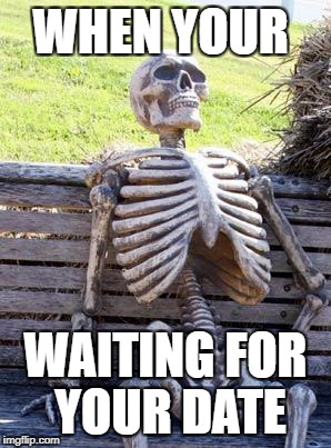 Waiting Skeleton Meme | WHEN YOUR WAITING FOR YOUR DATE | image tagged in memes,waiting skeleton | made w/ Imgflip meme maker