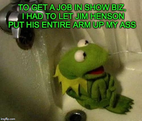 Abused Kermit | TO GET A JOB IN SHOW BIZ, I HAD TO LET JIM HENSON PUT HIS ENTIRE ARM UP MY ASS | image tagged in kermit the frog,abuse | made w/ Imgflip meme maker