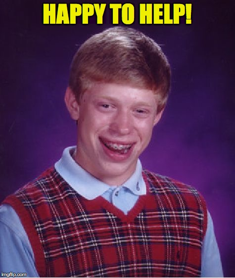 Bad Luck Brian Meme | HAPPY TO HELP! | image tagged in memes,bad luck brian | made w/ Imgflip meme maker