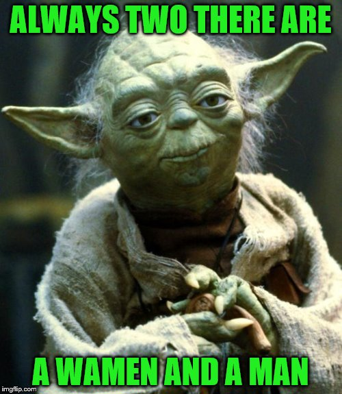 Star Wars Yoda Meme | ALWAYS TWO THERE ARE A WAMEN AND A MAN | image tagged in memes,star wars yoda | made w/ Imgflip meme maker