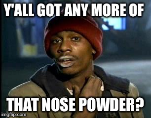 Y'all Got Any More Of That Meme | Y'ALL GOT ANY MORE OF THAT NOSE POWDER? | image tagged in memes,yall got any more of | made w/ Imgflip meme maker