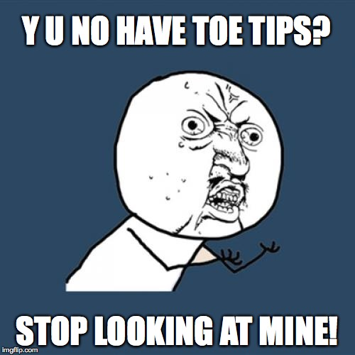 Y U No Meme | Y U NO HAVE TOE TIPS? STOP LOOKING AT MINE! | image tagged in memes,y u no | made w/ Imgflip meme maker