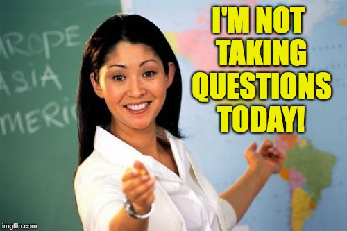 In the spirit of the White House briefings, and so many others now... | I'M NOT TAKING QUESTIONS TODAY! | image tagged in memes,unhelpful high school teacher | made w/ Imgflip meme maker