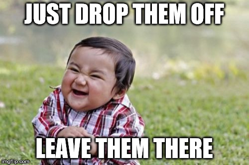 Evil Toddler Meme | JUST DROP THEM OFF LEAVE THEM THERE | image tagged in memes,evil toddler | made w/ Imgflip meme maker