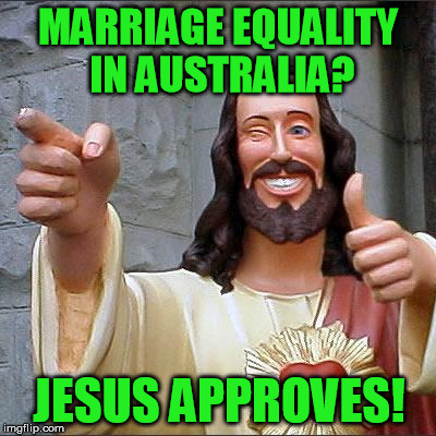 Buddy Christ Meme | MARRIAGE EQUALITY IN AUSTRALIA? JESUS APPROVES! | image tagged in memes,buddy christ | made w/ Imgflip meme maker