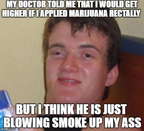Almost true rec10um guy  | MY DOCTOR TOLD ME THAT I WOULD GET HIGHER IF I APPLIED MARIJUANA RECTALLY BUT I THINK HE IS JUST BLOWING SMOKE UP MY ASS | image tagged in memes,10 guy,weed,funny,10th doctor | made w/ Imgflip meme maker