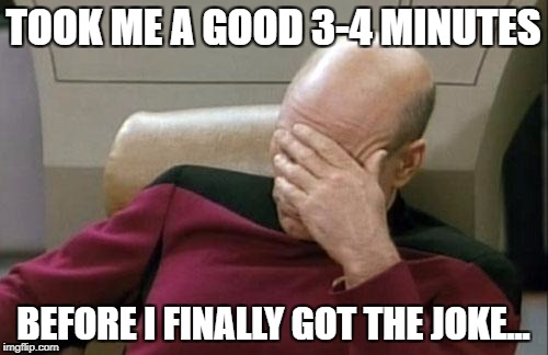 Captain Picard Facepalm Meme | TOOK ME A GOOD 3-4 MINUTES BEFORE I FINALLY GOT THE JOKE... | image tagged in memes,captain picard facepalm | made w/ Imgflip meme maker