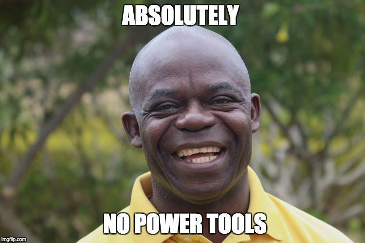 No Power Tools in Design Class | ABSOLUTELY NO POWER TOOLS | image tagged in african,power tools | made w/ Imgflip meme maker
