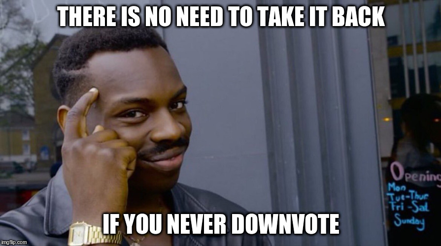 THERE IS NO NEED TO TAKE IT BACK IF YOU NEVER DOWNVOTE | made w/ Imgflip meme maker