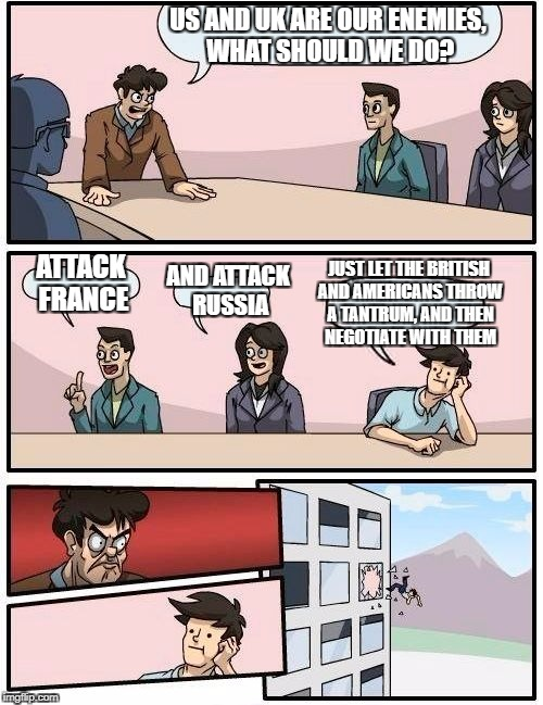 Boardroom Meeting Suggestion Meme | US AND UK ARE OUR ENEMIES, WHAT SHOULD WE DO? ATTACK FRANCE AND ATTACK RUSSIA JUST LET THE BRITISH AND AMERICANS THROW A TANTRUM, AND THEN N | image tagged in memes,boardroom meeting suggestion | made w/ Imgflip meme maker