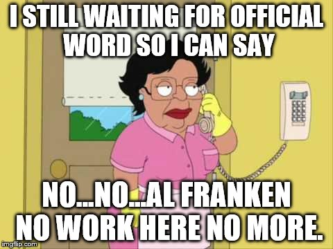 Consuela Meme | I STILL WAITING FOR OFFICIAL WORD SO I CAN SAY NO...NO...AL FRANKEN NO WORK HERE NO MORE. | image tagged in memes,consuela | made w/ Imgflip meme maker