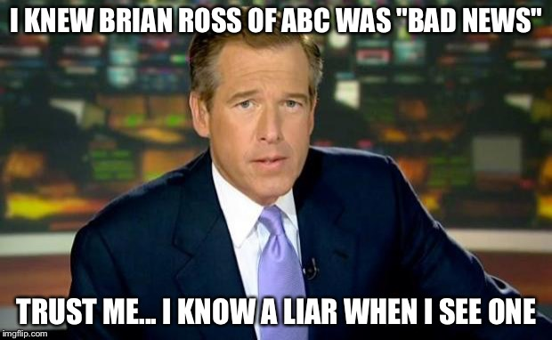 "Brian Williams Was There Meme | I KNEW BRIAN ROSS OF ABC WAS ""BAD NEWS"" TRUST ME... I KNOW A LIAR WHEN I SEE ONE 