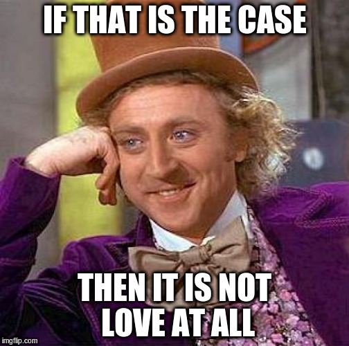 Creepy Condescending Wonka Meme | IF THAT IS THE CASE THEN IT IS NOT LOVE AT ALL | image tagged in memes,creepy condescending wonka | made w/ Imgflip meme maker