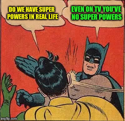 Batman Slapping Robin Meme | DO WE HAVE SUPER POWERS IN REAL LIFE EVEN ON TV YOU'VE NO SUPER POWERS | image tagged in memes,batman slapping robin | made w/ Imgflip meme maker