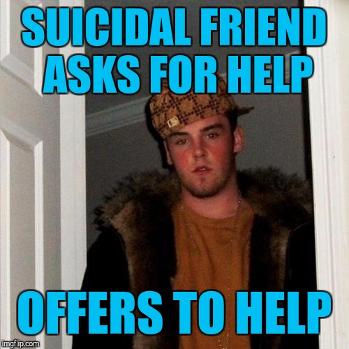 Scumbag Steve Meme | SUICIDAL FRIEND ASKS FOR HELP OFFERS TO HELP | image tagged in memes,scumbag steve | made w/ Imgflip meme maker