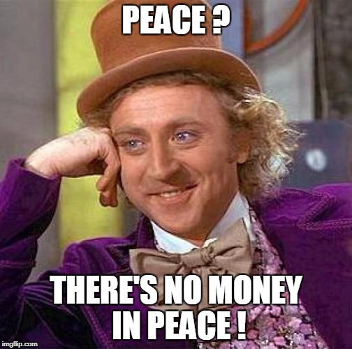 Creepy Condescending Wonka Meme | PEACE ? THERE'S NO MONEY IN PEACE ! | image tagged in memes,creepy condescending wonka | made w/ Imgflip meme maker