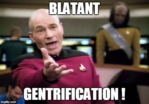 Picard Wtf Meme | BLATANT GENTRIFICATION ! | image tagged in memes,picard wtf | made w/ Imgflip meme maker