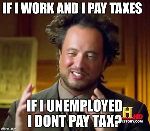 Ancient Aliens Meme | IF I WORK AND I PAY TAXES IF I UNEMPLOYED I DONT PAY TAX? | image tagged in memes,ancient aliens | made w/ Imgflip meme maker