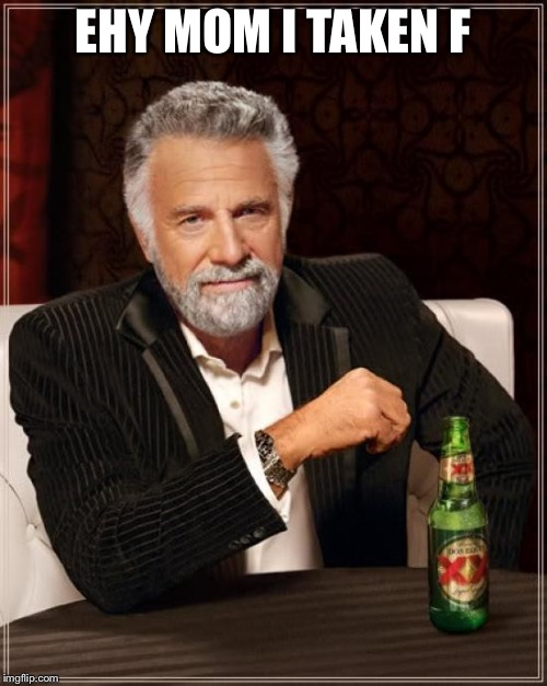 The Most Interesting Man In The World Meme | EHY MOM I TAKEN F | image tagged in memes,the most interesting man in the world | made w/ Imgflip meme maker