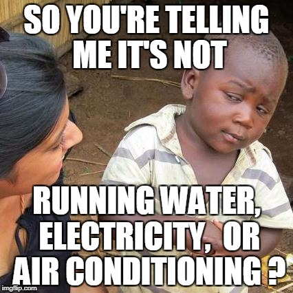 Third World Skeptical Kid Meme | SO YOU'RE TELLING ME IT'S NOT RUNNING WATER, ELECTRICITY,  OR AIR CONDITIONING ? | image tagged in memes,third world skeptical kid | made w/ Imgflip meme maker