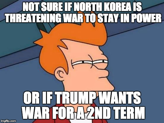 Futurama Fry Meme | NOT SURE IF NORTH KOREA IS THREATENING WAR TO STAY IN POWER OR IF TRUMP WANTS WAR FOR A 2ND TERM | image tagged in memes,futurama fry,AdviceAnimals | made w/ Imgflip meme maker