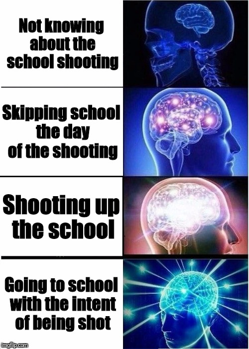 The smart kids at school | Not knowing about the school shooting Skipping school the day of the shooting Shooting up the school Going to school with the intent of bein | image tagged in memes,expanding brain | made w/ Imgflip meme maker