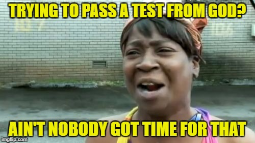 Aint Nobody Got Time For That Meme | TRYING TO PASS A TEST FROM GOD? AIN'T NOBODY GOT TIME FOR THAT | image tagged in memes,aint nobody got time for that | made w/ Imgflip meme maker